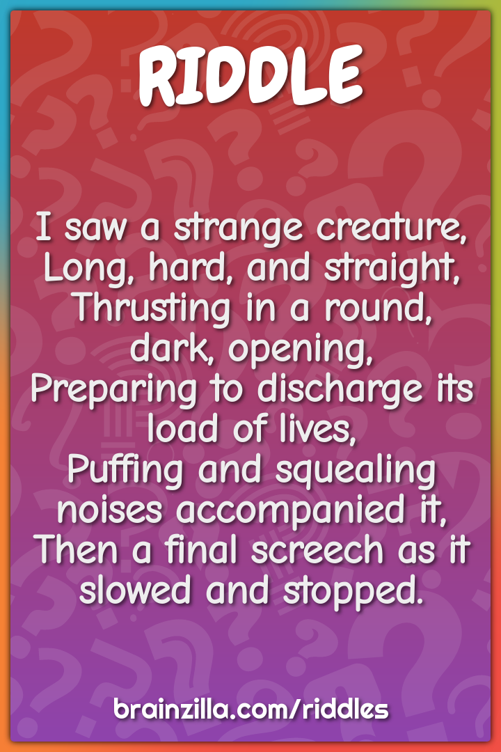 I saw a strange creature,  Long, hard, and straight,  Thrusting in a...