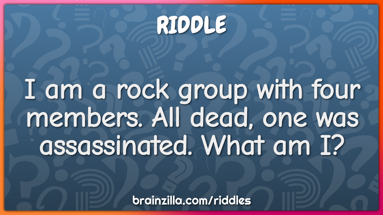 I am a rock group with four members. All dead, one was assassinated....