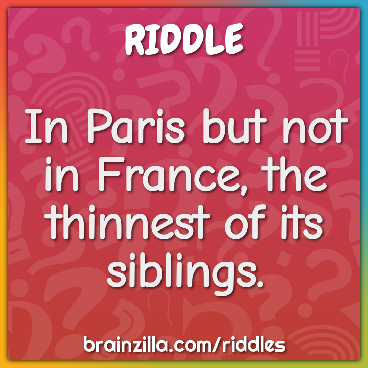 In Paris but not in France, the thinnest of its siblings.