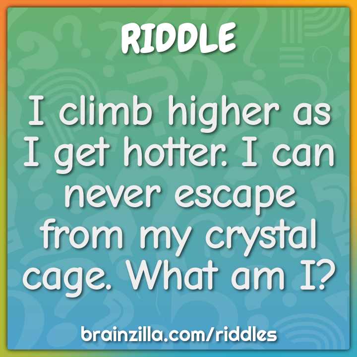 I climb higher as I get hotter. I can never escape from my crystal...
