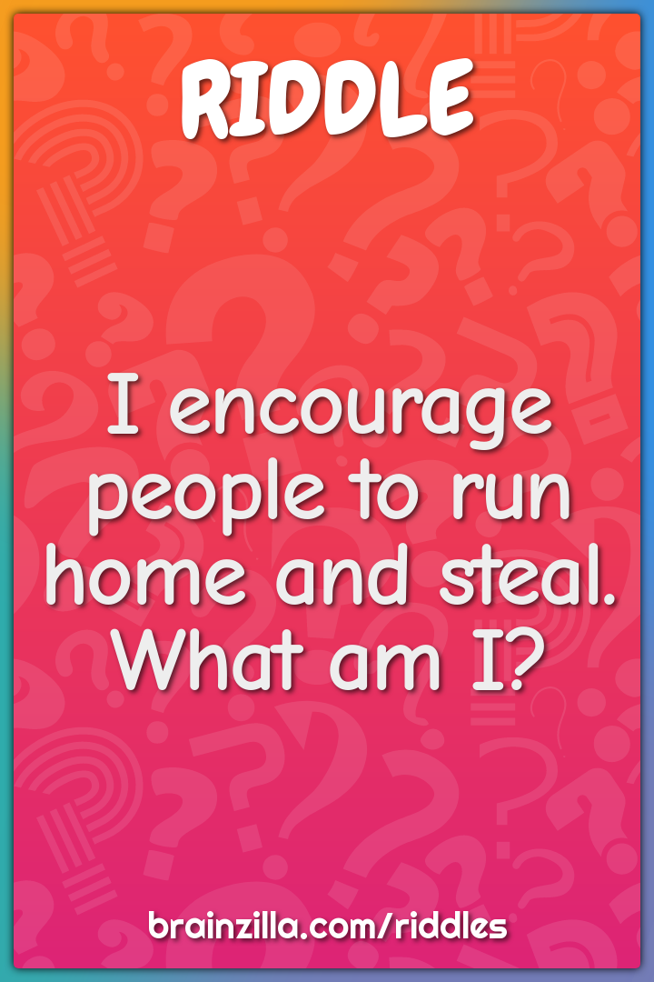 I encourage people to run home and steal. What am I?