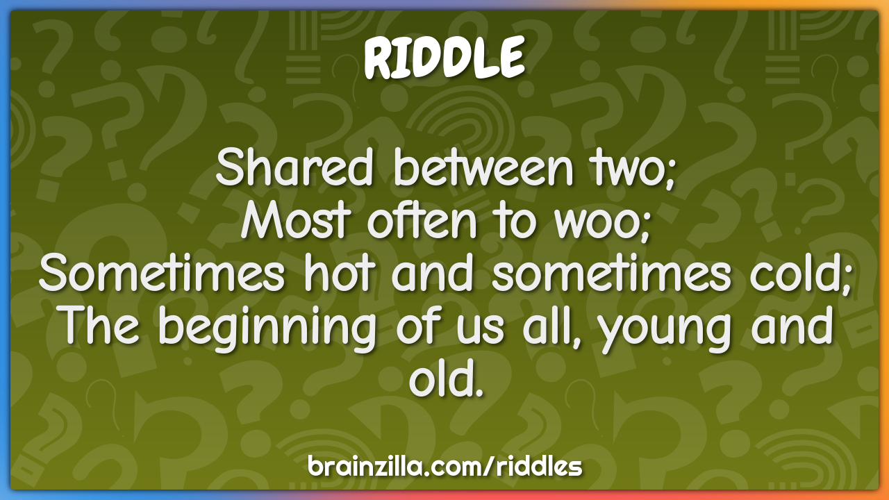 Shared between two;  Most often to woo;  Sometimes hot and sometimes...