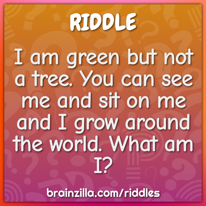 I am green but not a tree. You can see me and sit on me and I grow...