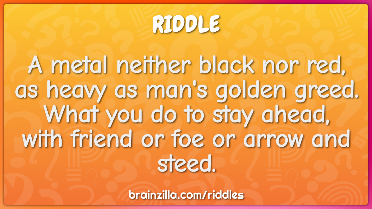 A metal neither black nor red,  as heavy as man's golden greed.  What...