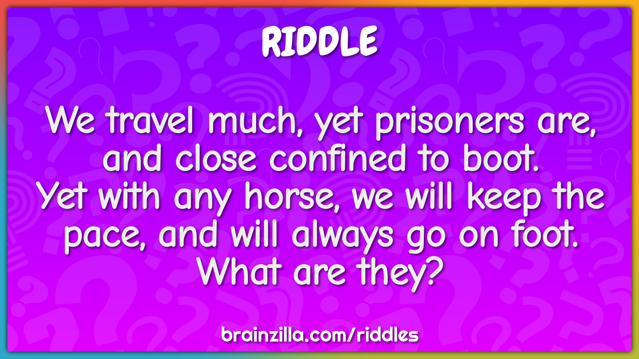 We travel much, yet prisoners are, and close confined to boot.  Yet...