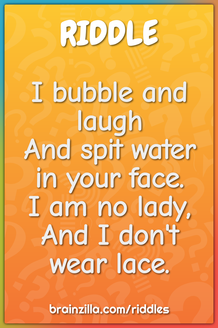 I bubble and laugh  And spit water in your face.  I am no lady,  And I...