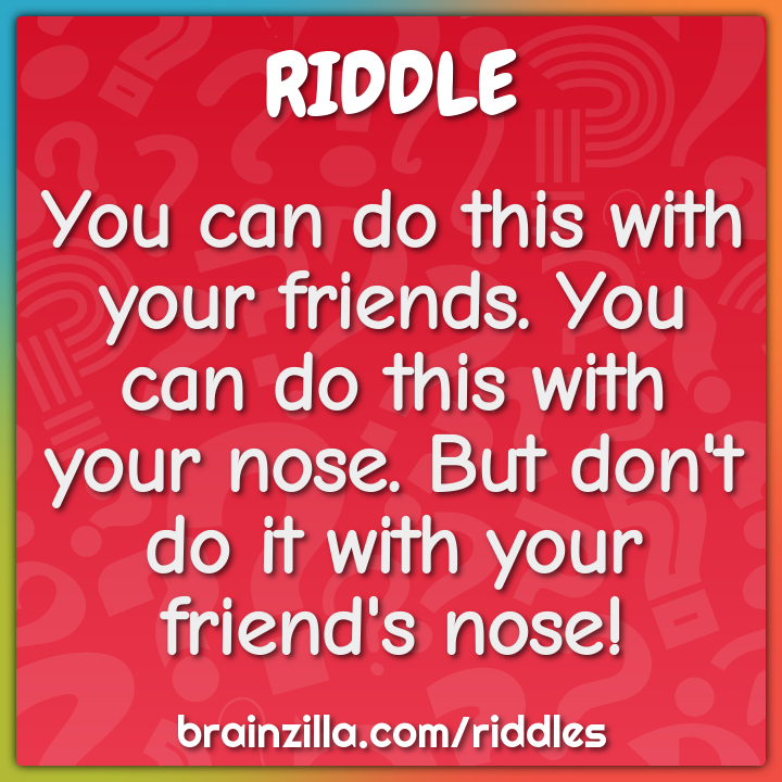 You can do this with your friends. You can do this with your nose. But...