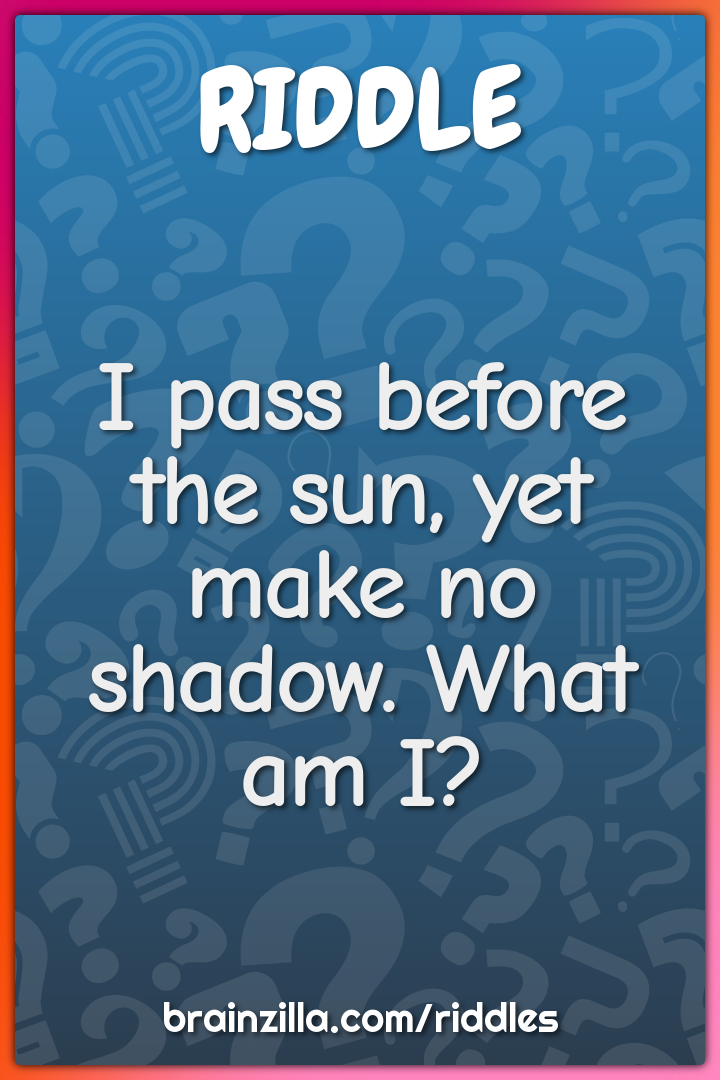 I pass before the sun, yet make no shadow. What am I?