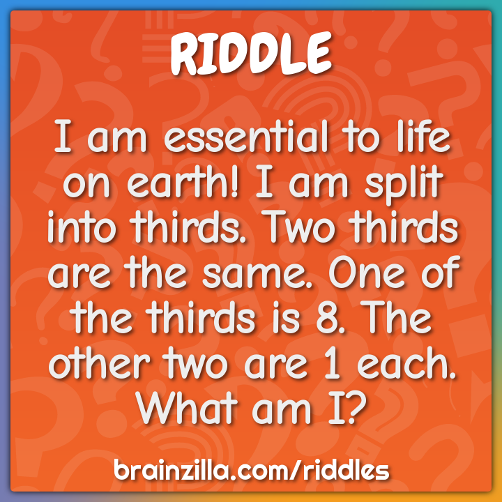 I am essential to life on earth! I am split into thirds. Two thirds...