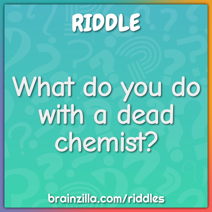 What do you do with a dead chemist?