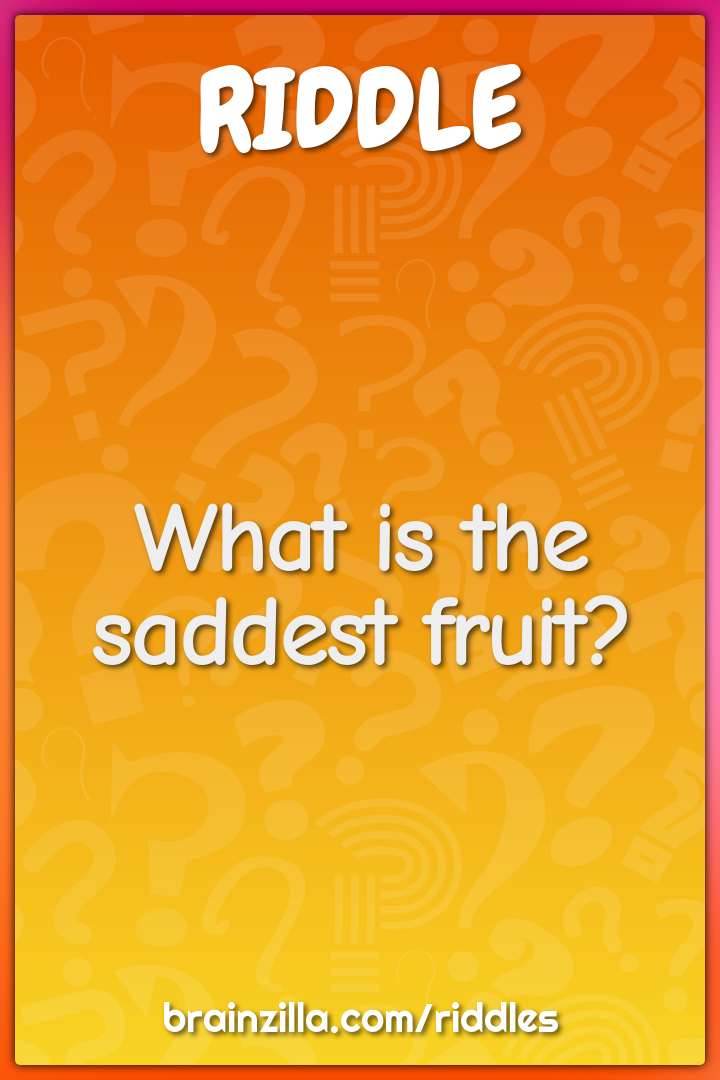 What is the saddest fruit?