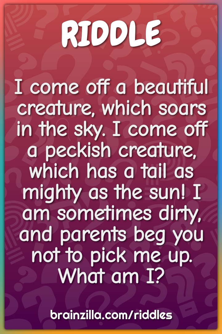 I come off a beautiful creature, which soars in the sky. I come off a...