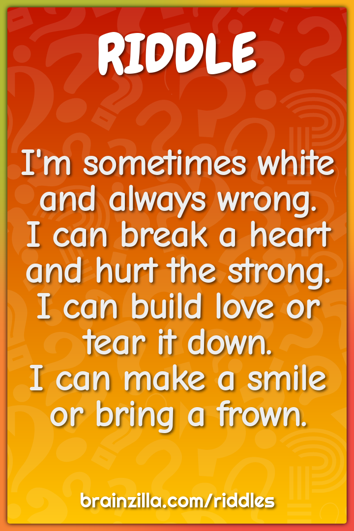 I'm sometimes white and always wrong.  I can break a heart and hurt...