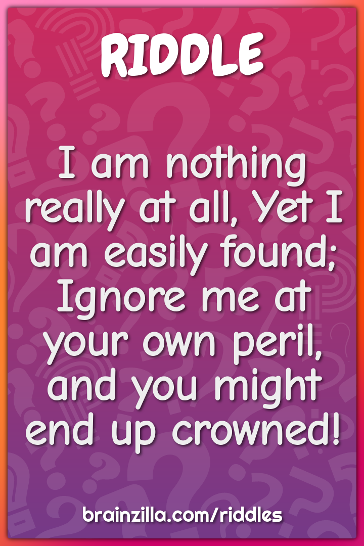I am nothing really at all, Yet I am easily found;  Ignore me at your...