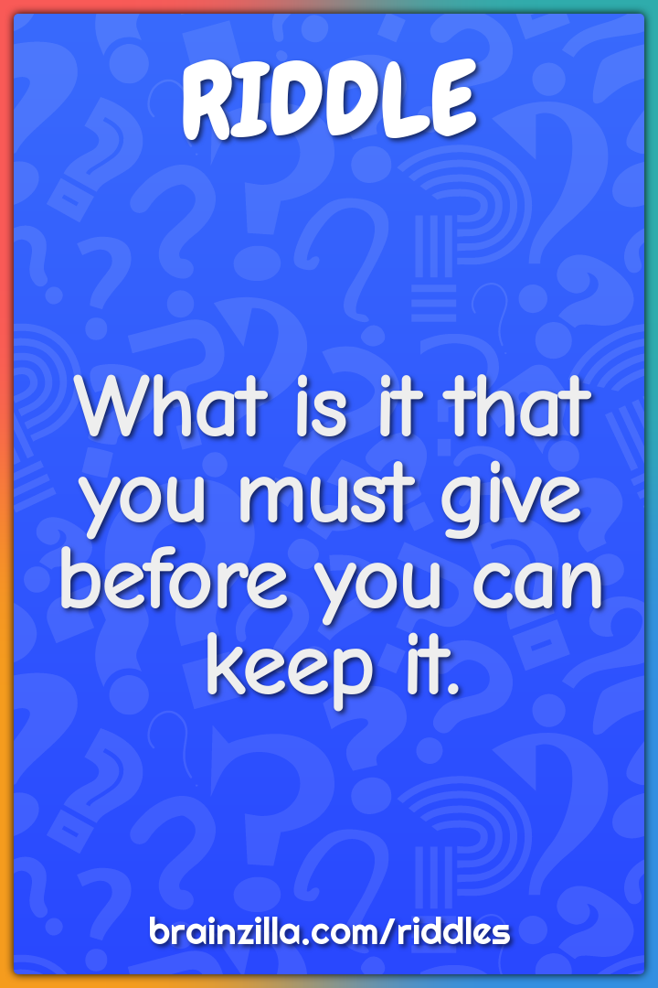 What is it that you must give before you can keep it.
