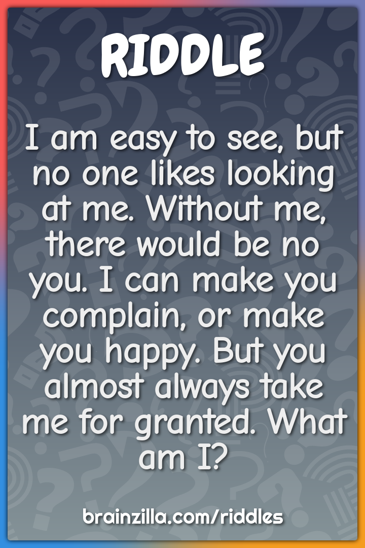 I am easy to see, but no one likes looking at me. Without me, there...