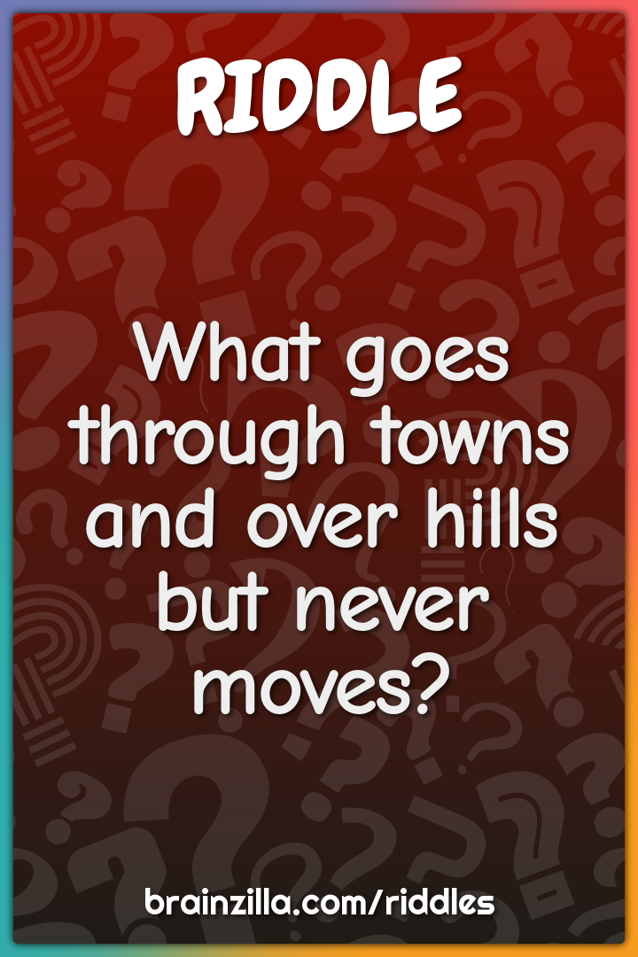 What goes through towns and over hills but never moves?