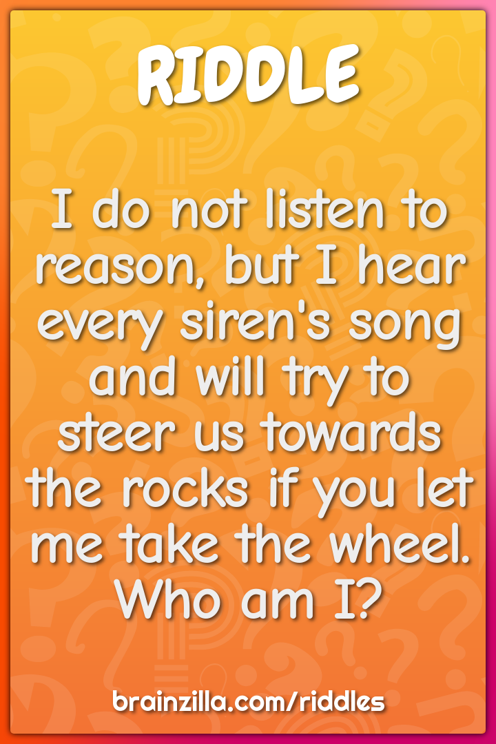 I do not listen to reason, but I hear every siren's song and will try...