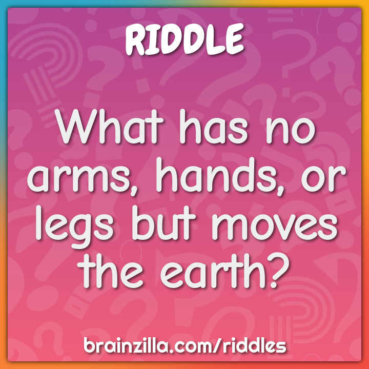 What has no arms, hands, or legs but moves the earth?