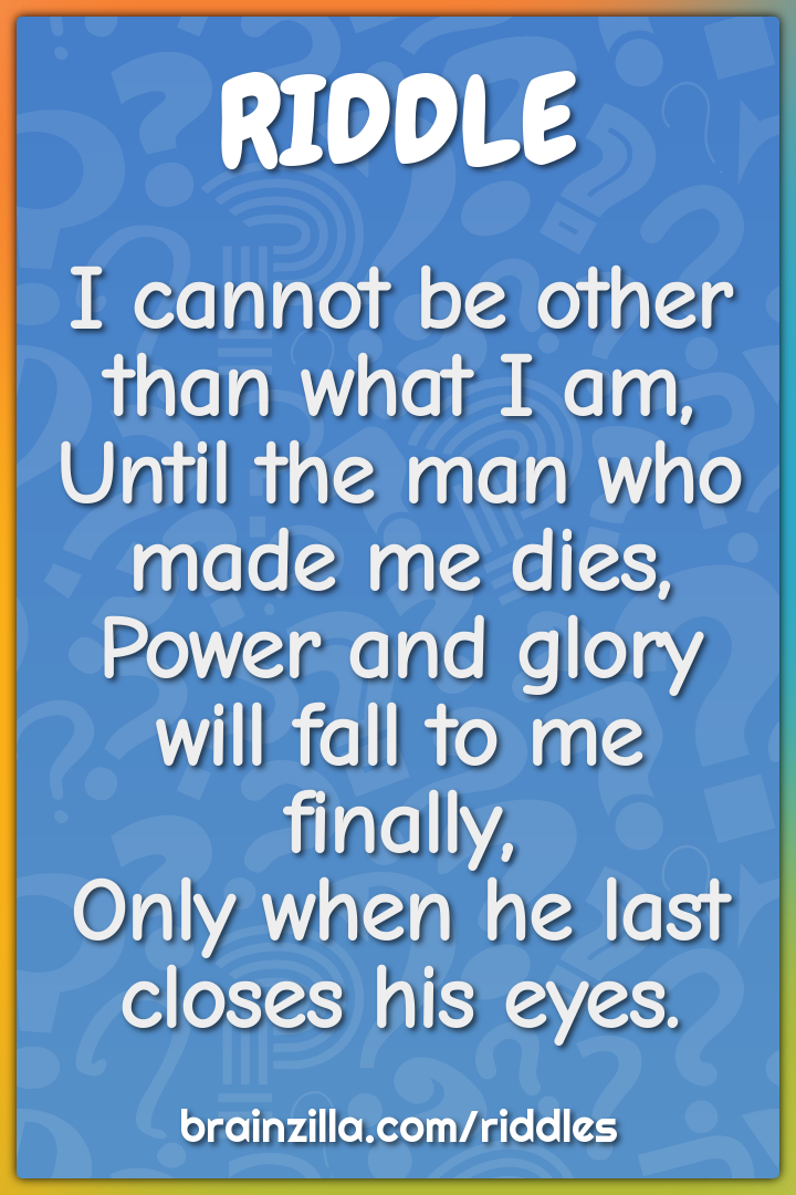 I cannot be other than what I am,  Until the man who made me dies,...