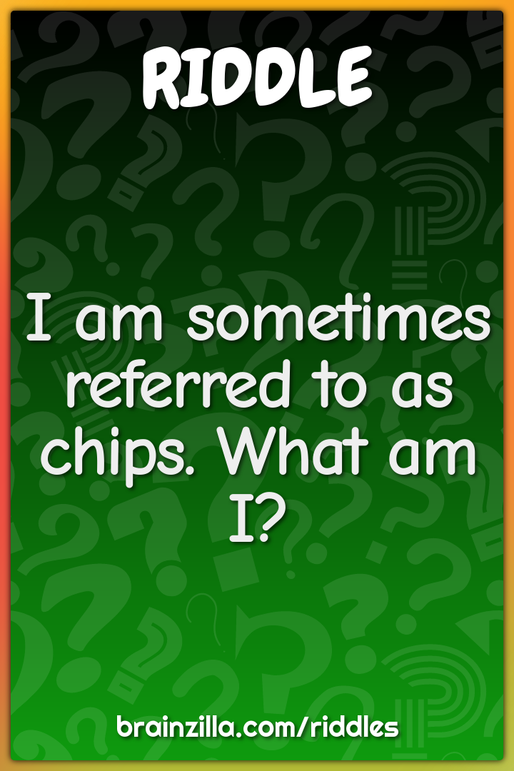 I am sometimes referred to as chips. What am I?