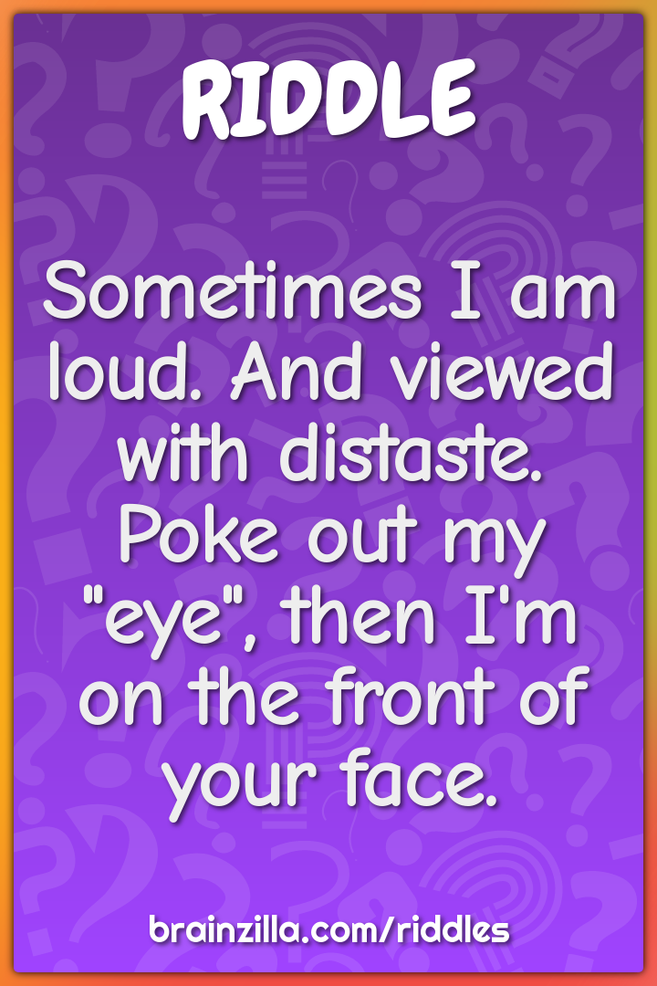 "Sometimes I am loud. And viewed with distaste. Poke out my ""eye"", then..."