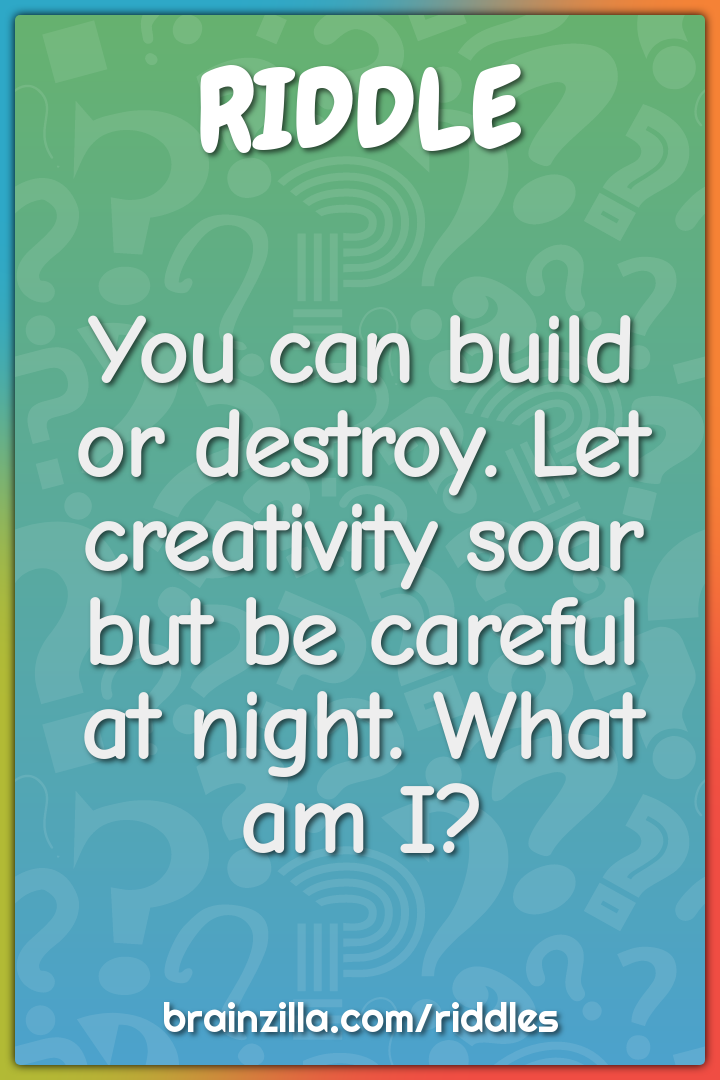 You can build or destroy. Let creativity soar but be careful at night....