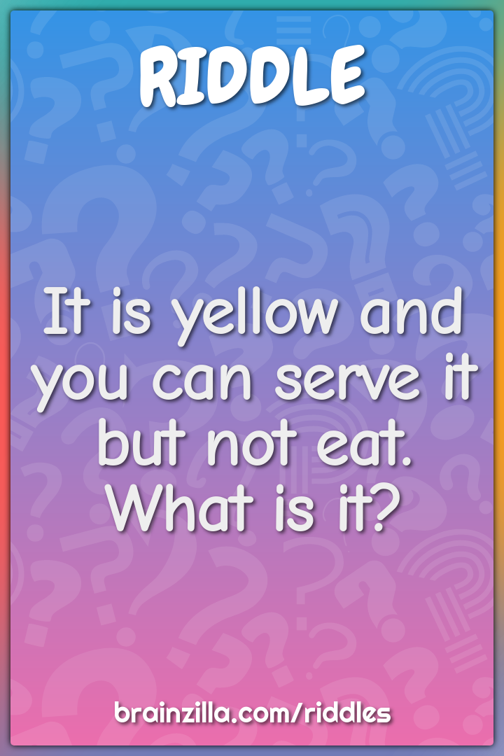 It is yellow and you can serve it but not eat. What is it?