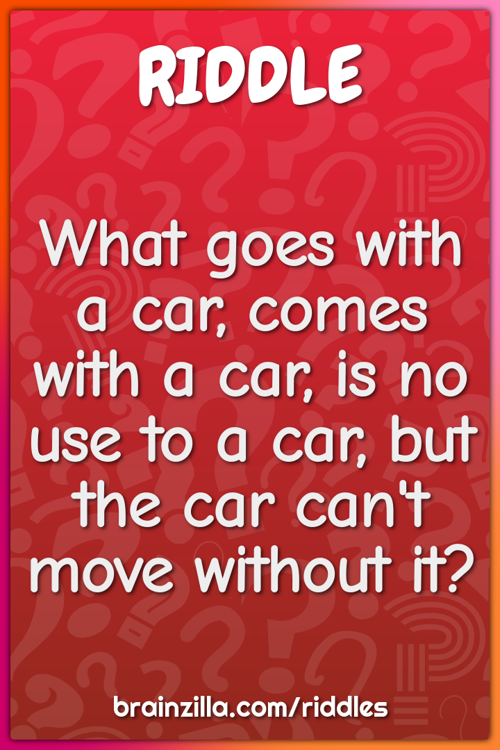 What goes with a car, comes with a car, is no use to a car, but the...