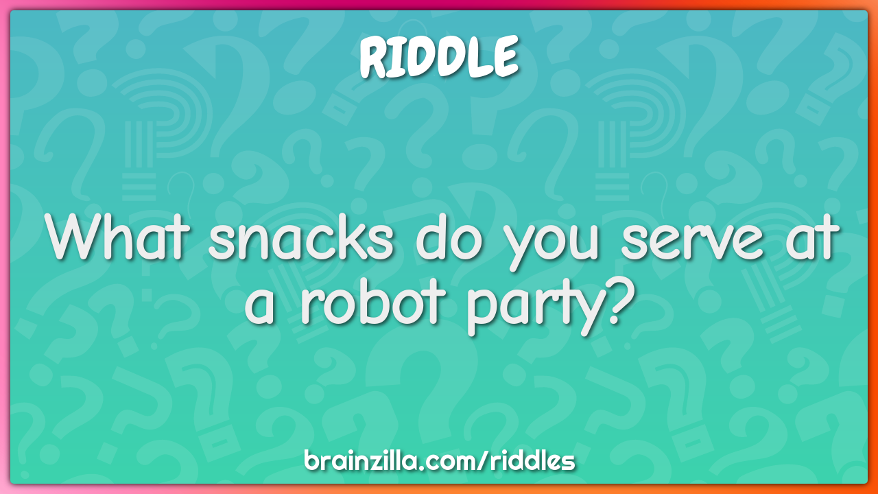 What snacks do you serve at a robot party?