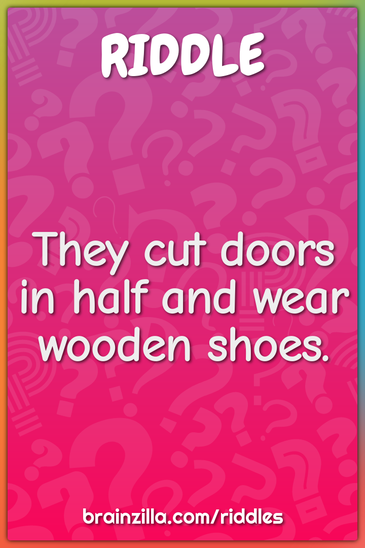They cut doors in half and wear wooden shoes.