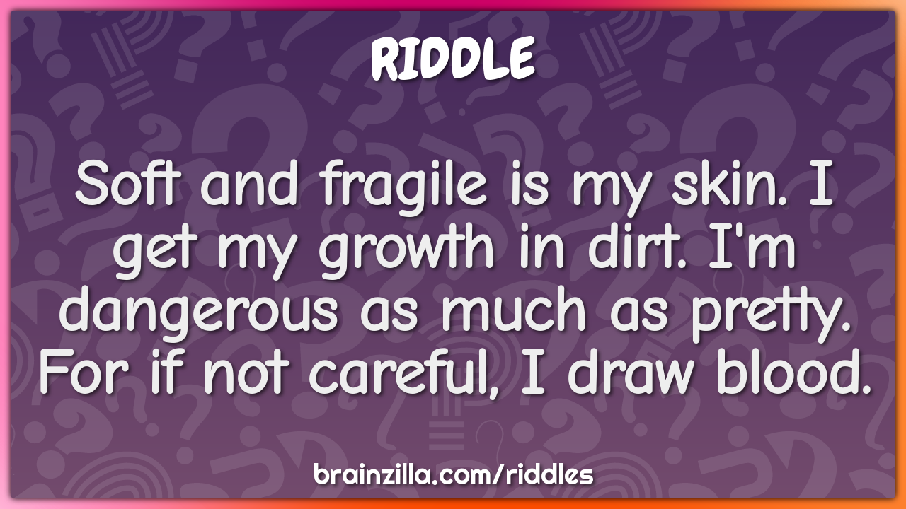 Soft and fragile is my skin. I get my growth in dirt. I'm dangerous as...