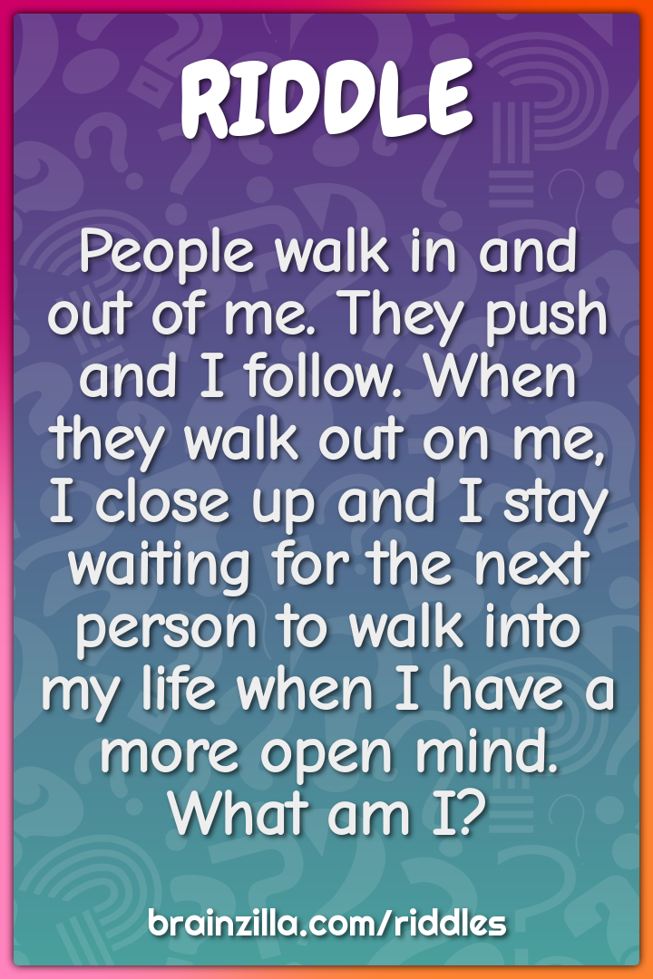 People walk in and out of me. They push and I follow. When they walk...
