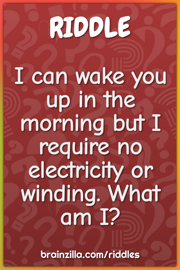 I can wake you up in the morning but I require no electricity or...