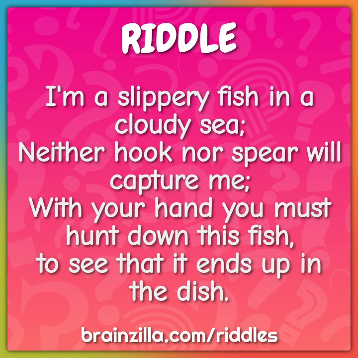 I'm a slippery fish in a cloudy sea;  Neither hook nor spear will...