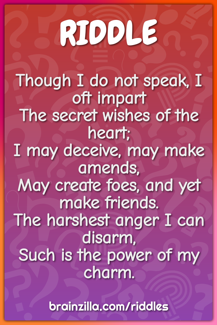 Though I do not speak, I oft impart  The secret wishes of the heart;...