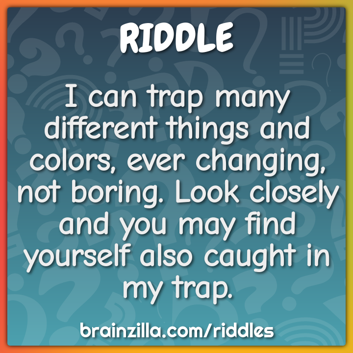 I can trap many different things and colors, ever changing, not...