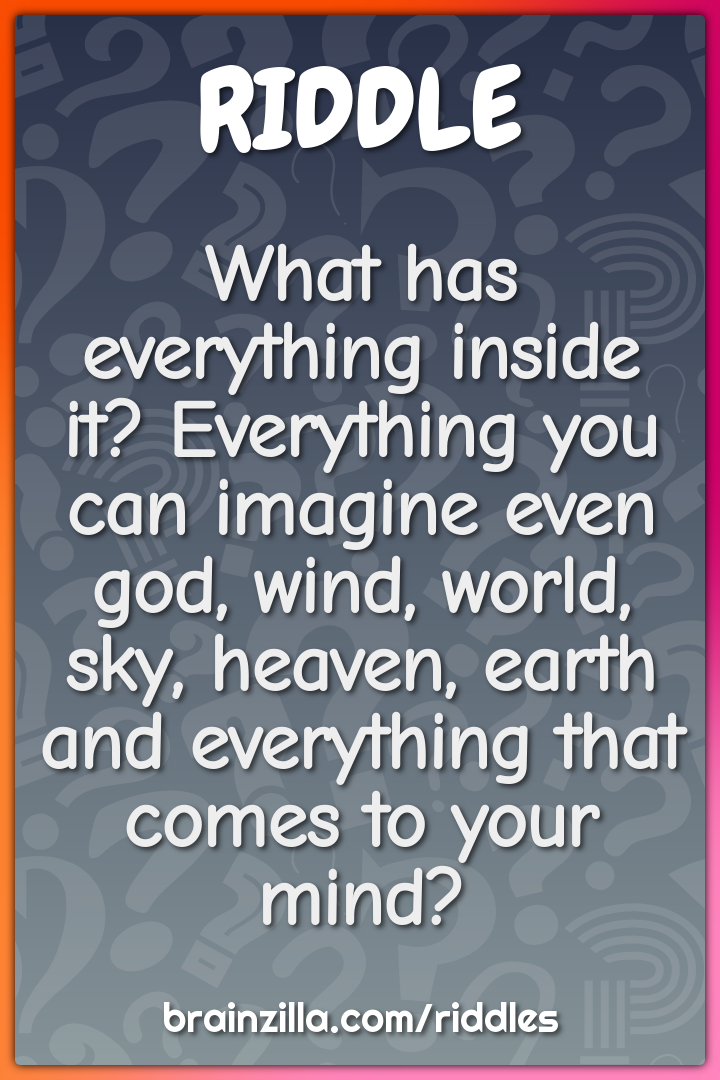 What has everything inside it? Everything you can imagine even god,...