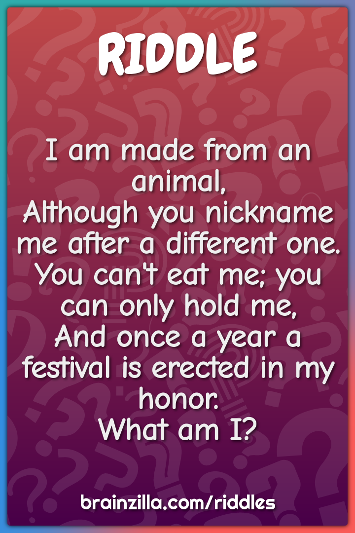 I am made from an animal,  Although you nickname me after a different...