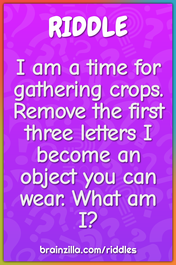 I am a time for gathering crops. Remove the first three letters I...