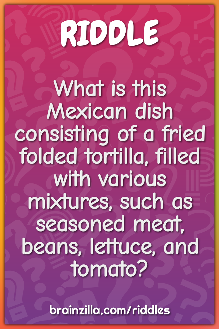 What is this Mexican dish consisting of a fried folded tortilla,...