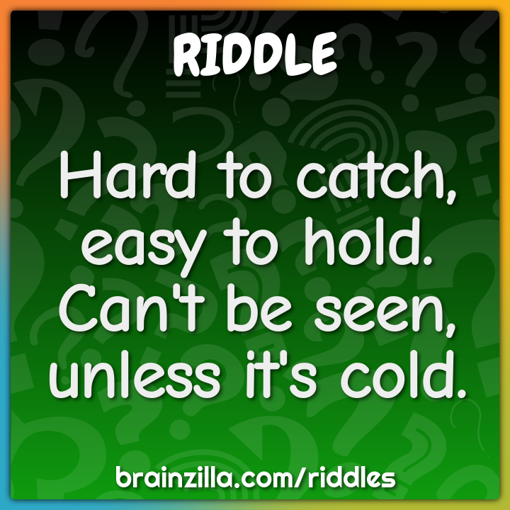 Hard to catch, easy to hold. Can't be seen, unless it's cold.
