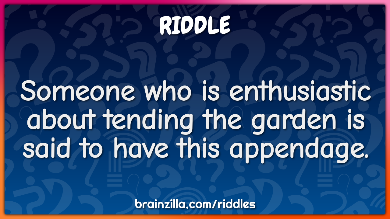 Someone Who Is Enthusiastic About Tending The Garden Is Said To Have Riddle Answer Brainzilla