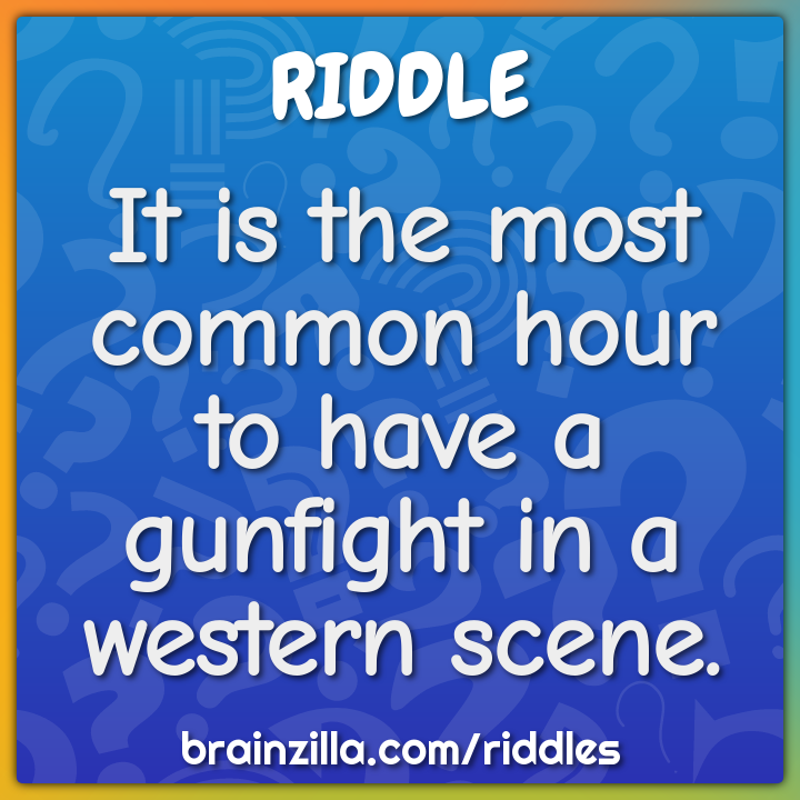 It is the most common hour to have a gunfight in a western scene.