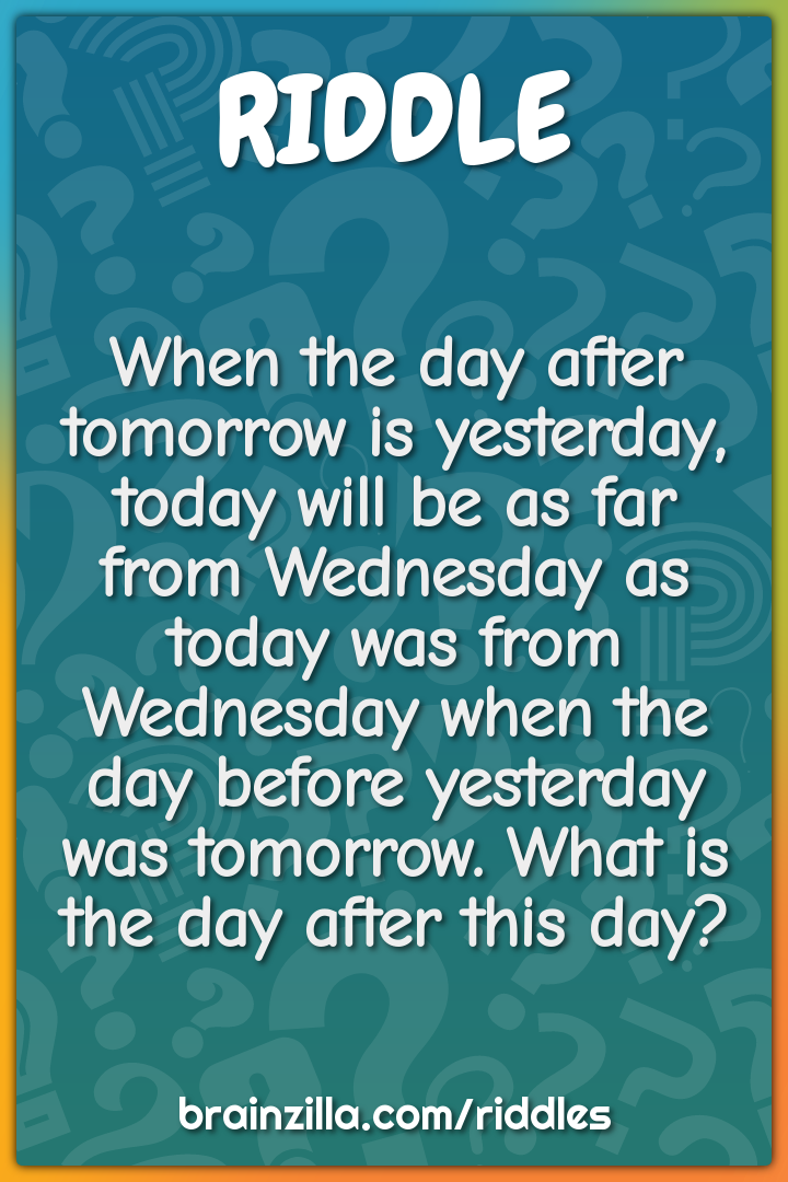 When the day after tomorrow is yesterday, today will be as far from...