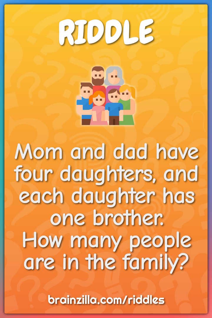 Mom and dad have four daughters, and each daughter has one brother....
