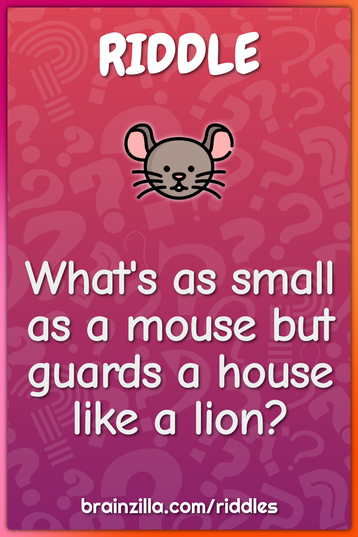 What's as small as a mouse but guards a house like a lion?