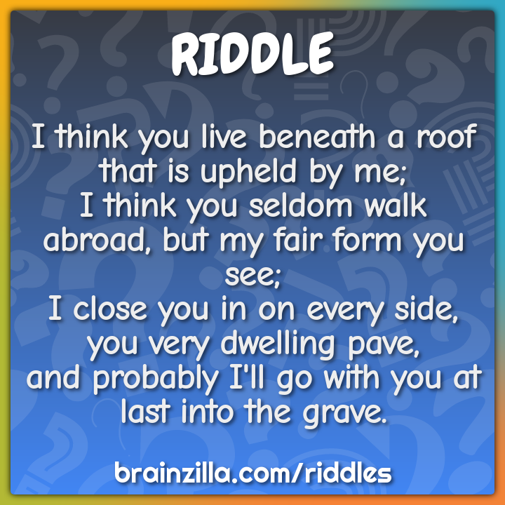 I think you live beneath a roof that is upheld by me;  I think you...