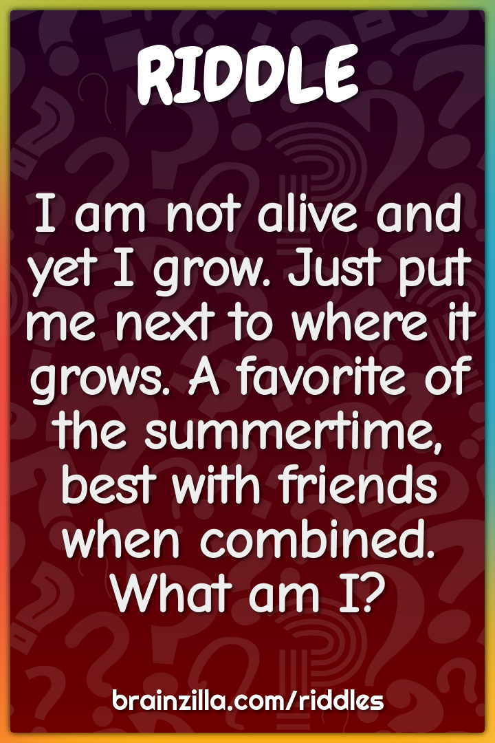 I am not alive and yet I grow. Just put me next to where it grows. A...