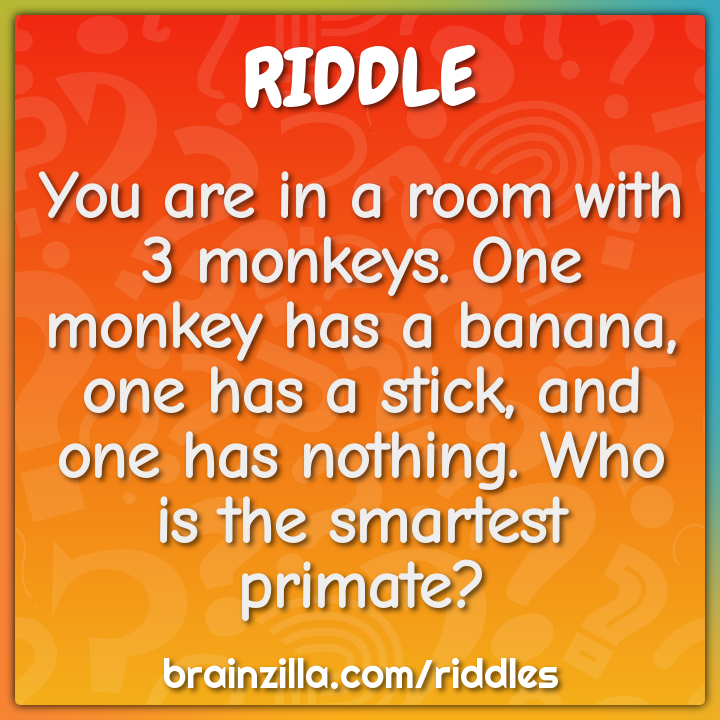 You are in a room with 3 monkeys. One monkey has a banana, one has a...